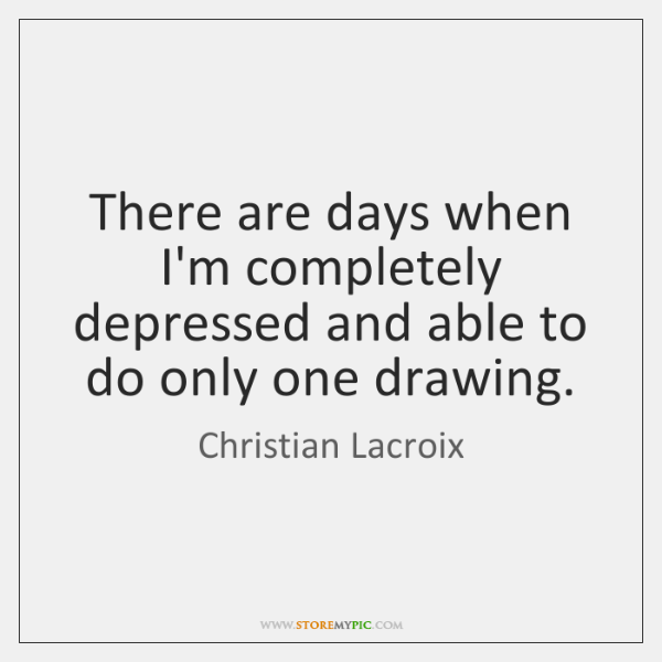 There are days when I'm completely depressed and able to do only ...