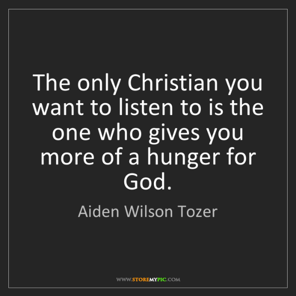 Aiden Wilson Tozer: The only Christian you want to listen to is the one who...
