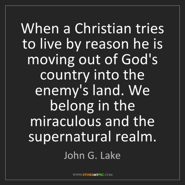 John G. Lake: When a Christian tries to live by reason he is moving...