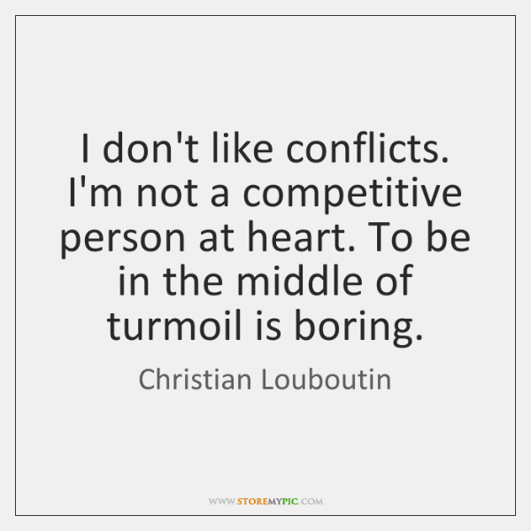 I don't like conflicts. I'm not a competitive person at heart. To ...