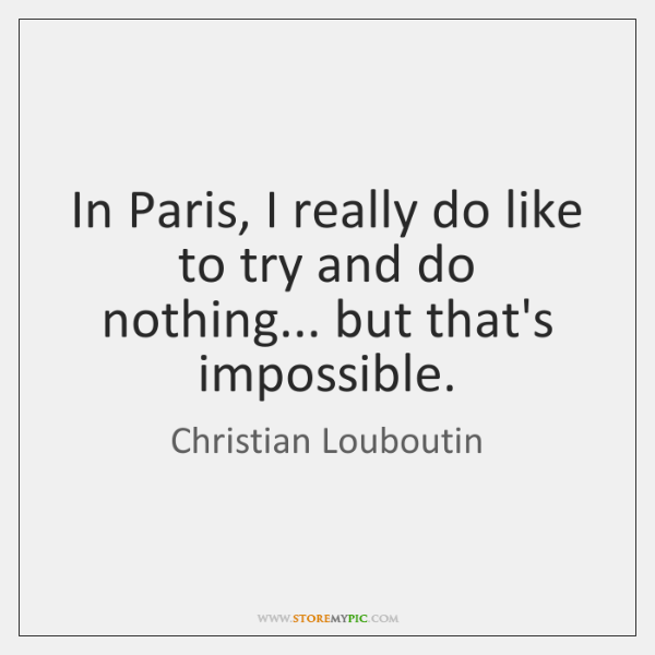In Paris, I really do like to try and do nothing... but ...