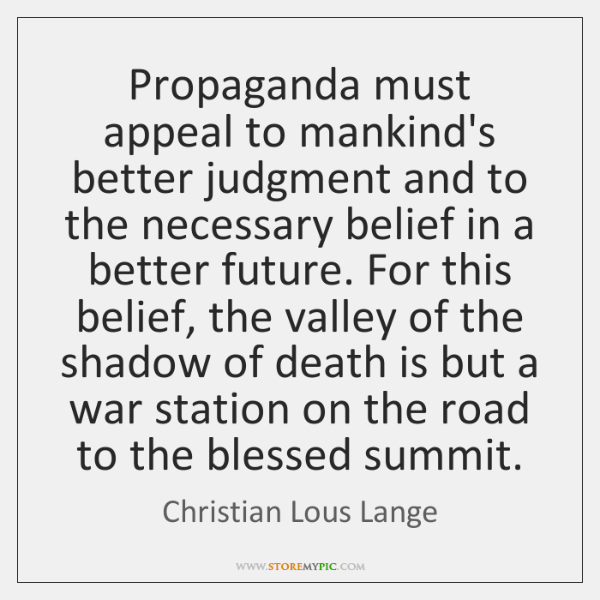 Propaganda must appeal to mankind's better judgment and to the necessary belief ...