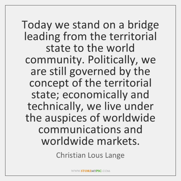 Today we stand on a bridge leading from the territorial state to ...
