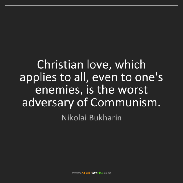 Nikolai Bukharin: Christian love, which applies to all, even to one's enemies,...