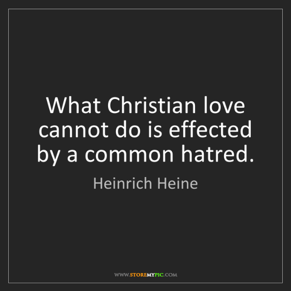 Heinrich Heine: What Christian love cannot do is effected by a common...
