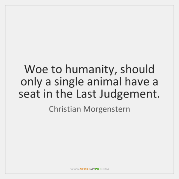 Woe to humanity, should only a single animal have a seat in ...
