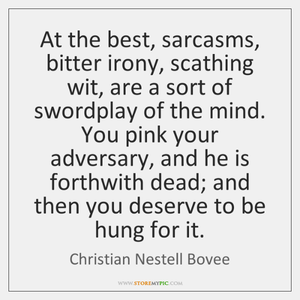 At the best, sarcasms, bitter irony, scathing wit, are a sort of ...