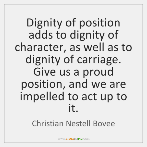 Dignity of position adds to dignity of character, as well as to ...