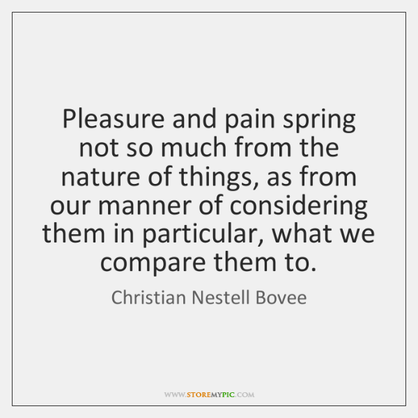Pleasure and pain spring not so much from the nature of things, ...