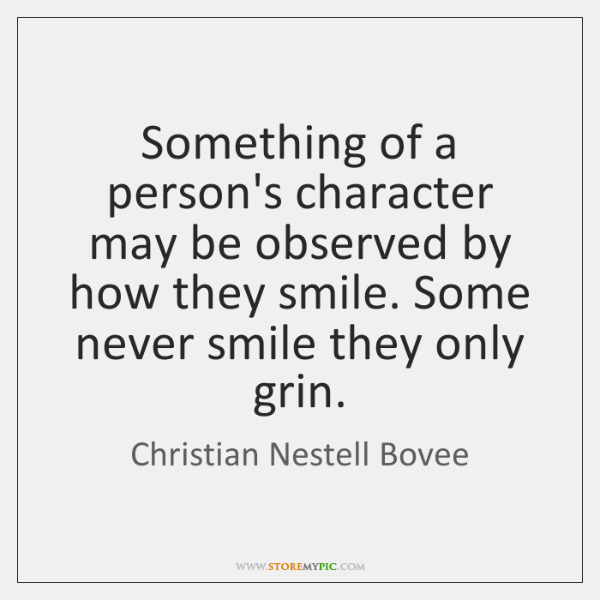 Something of a person's character may be observed by how they smile. ...