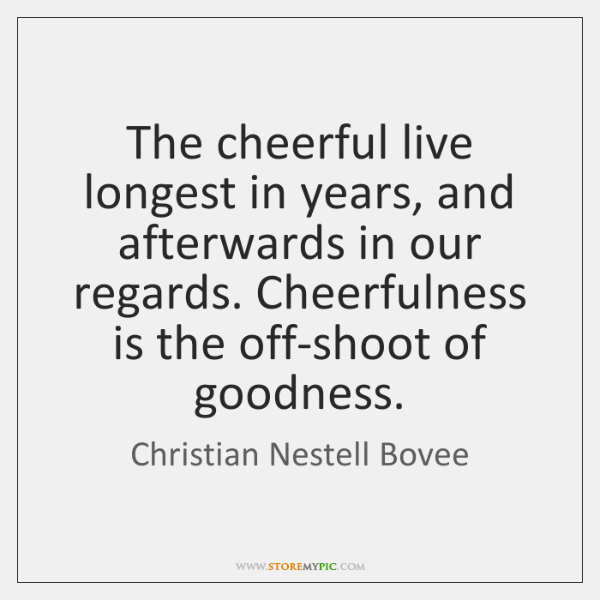 The cheerful live longest in years, and afterwards in our regards. Cheerfulness ...