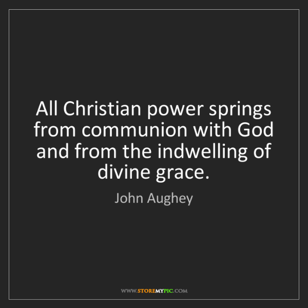 John Aughey: All Christian power springs from communion with God and...