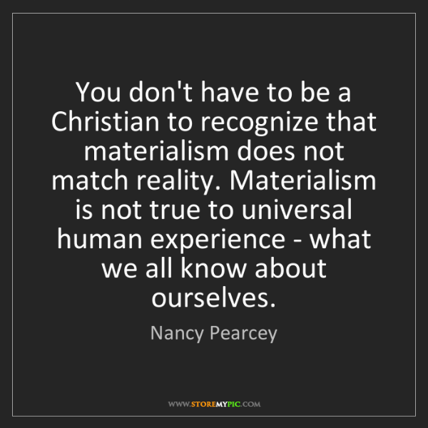 Nancy Pearcey: You don't have to be a Christian to recognize that materialism...