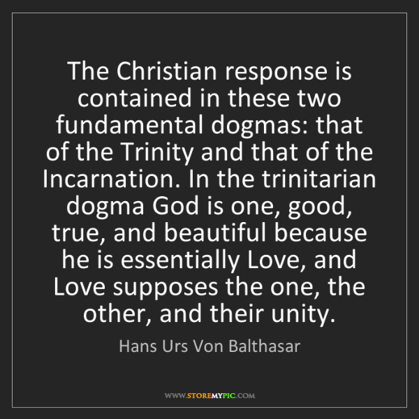 Hans Urs Von Balthasar: The Christian response is contained in these two fundamental...