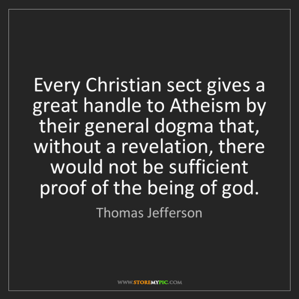 Thomas Jefferson: Every Christian sect gives a great handle to Atheism...