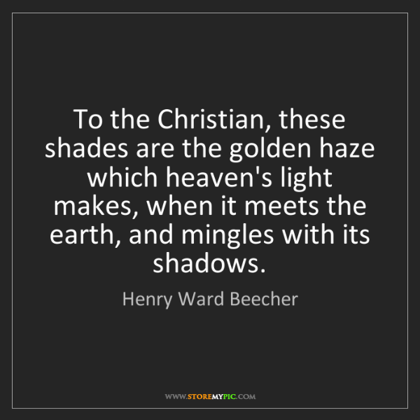 Henry Ward Beecher: To the Christian, these shades are the golden haze which...