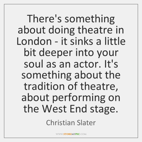 There's something about doing theatre in London - it sinks a little ...