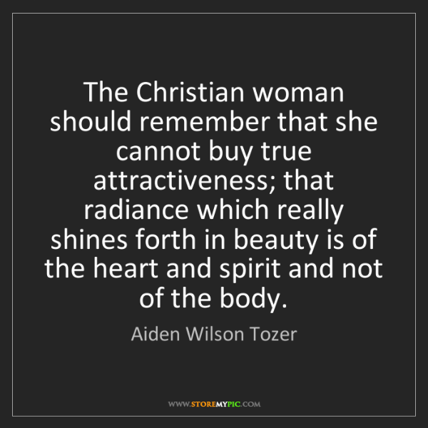 Aiden Wilson Tozer: The Christian woman should remember that she cannot buy...