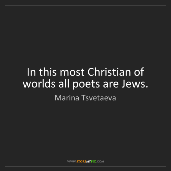 Marina Tsvetaeva: In this most Christian of worlds all poets are Jews.