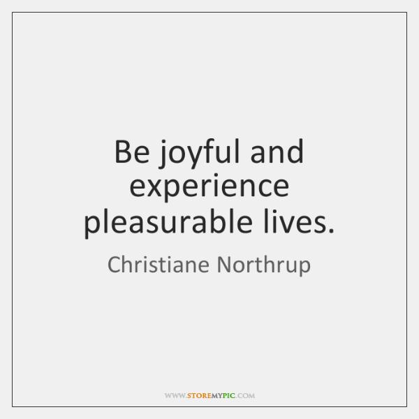 Be joyful and experience pleasurable lives.