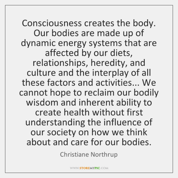 Consciousness creates the body. Our bodies are made up of dynamic energy ...
