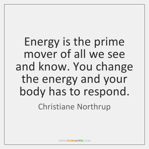 Energy is the prime mover of all we see and know. You ...