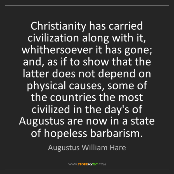 Augustus William Hare: Christianity has carried civilization along with it,...