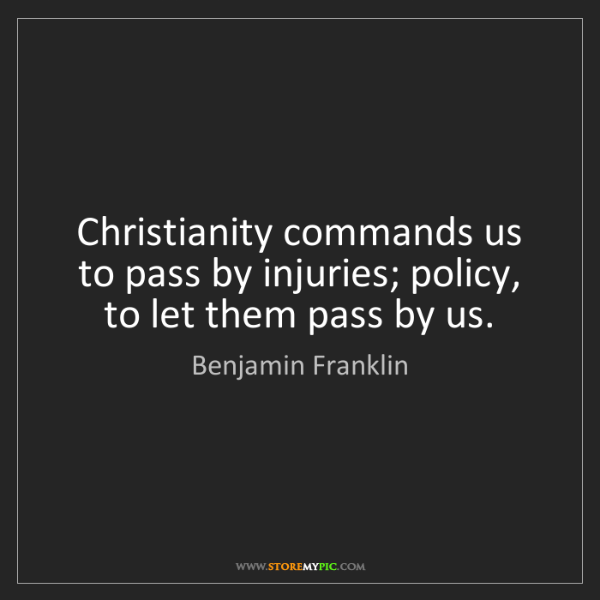 Benjamin Franklin: Christianity commands us to pass by injuries; policy,...