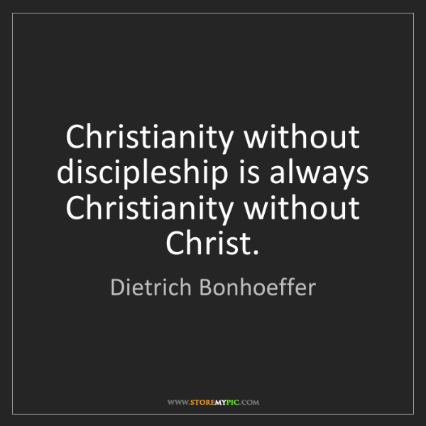 Dietrich Bonhoeffer: Christianity without discipleship is always Christianity...