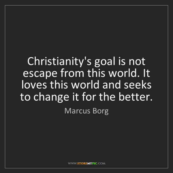 Marcus Borg: Christianity's goal is not escape from this world. It...