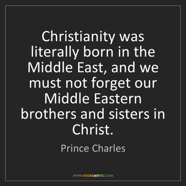Prince Charles: Christianity was literally born in the Middle East, and...