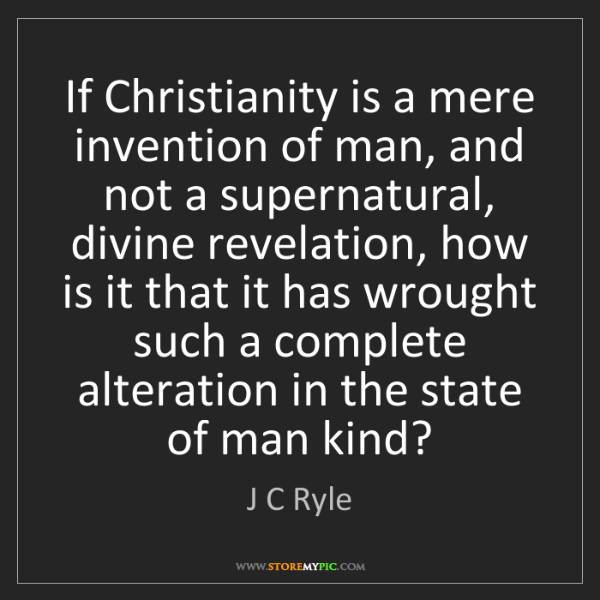 J C Ryle: If Christianity is a mere invention of man, and not a...