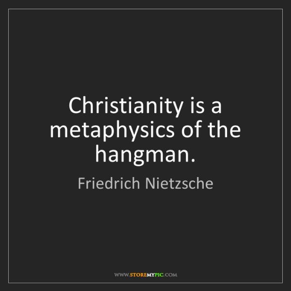 Friedrich Nietzsche: Christianity is a metaphysics of the hangman.