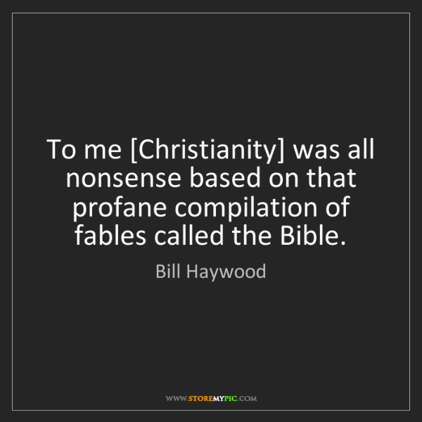 Bill Haywood: To me [Christianity] was all nonsense based on that profane...
