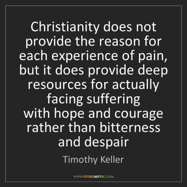 Timothy Keller: Christianity does not provide the reason for   each experience...