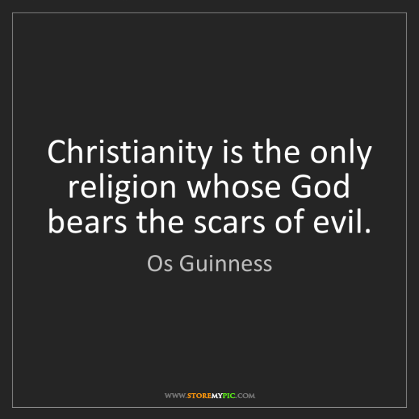 Os Guinness: Christianity is the only religion whose God bears the...