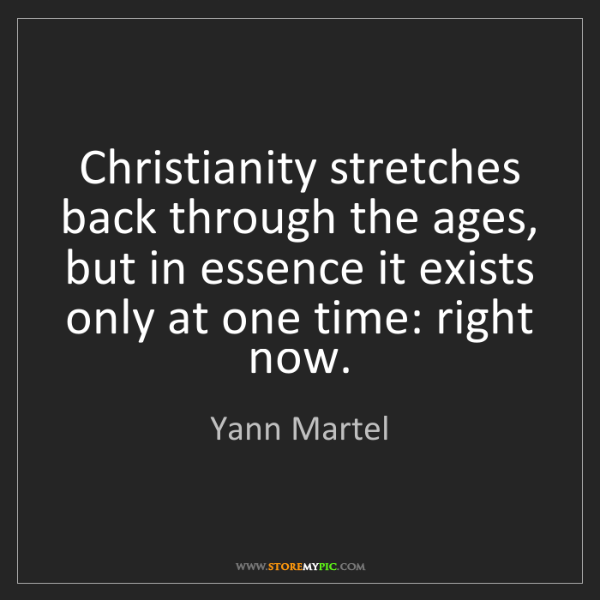 Yann Martel: Christianity stretches back through the ages, but in...