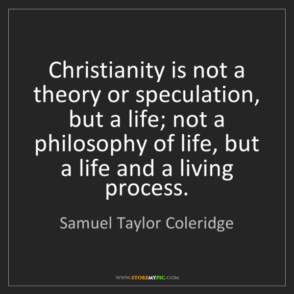 Samuel Taylor Coleridge: Christianity is not a theory or speculation, but a life;...