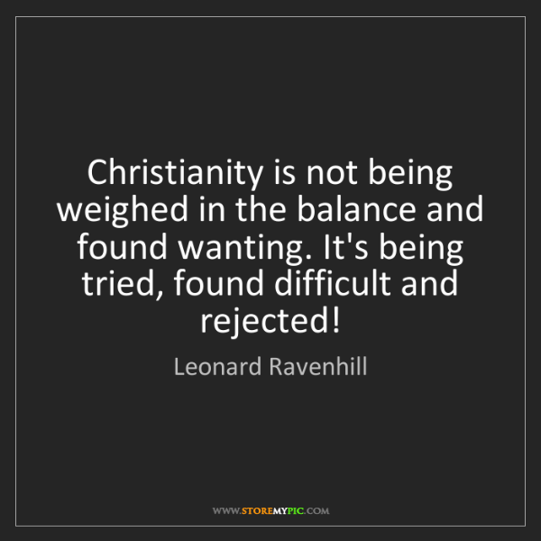 Leonard Ravenhill: Christianity is not being weighed in the balance and...