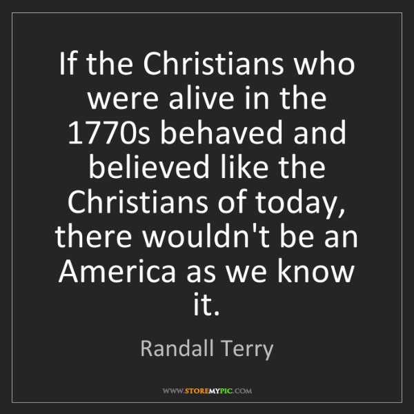 Randall Terry: If the Christians who were alive in the 1770s behaved...