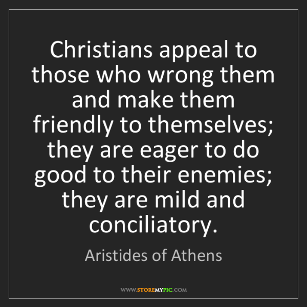 Aristides of Athens: Christians appeal to those who wrong them and make them...