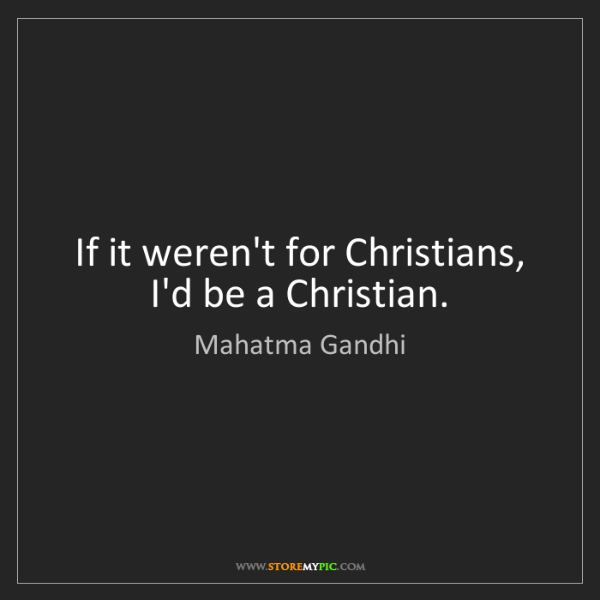 Mahatma Gandhi: If it weren't for Christians, I'd be a Christian.