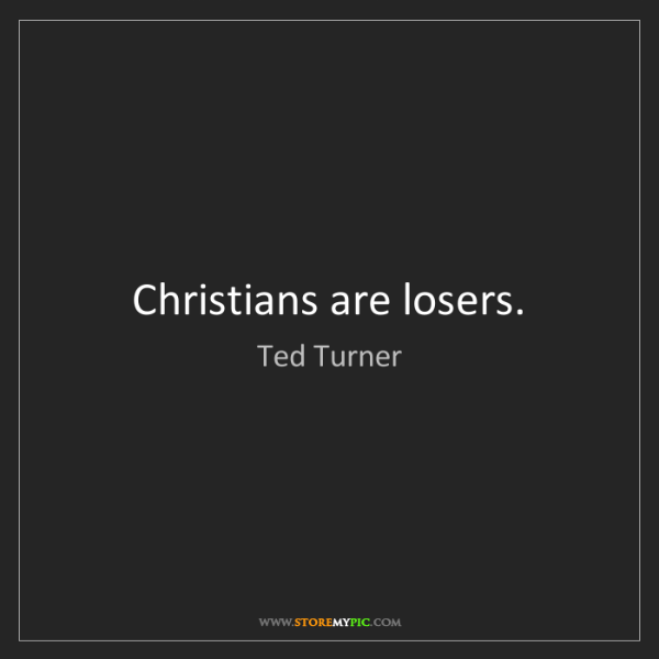 Ted Turner: Christians are losers.