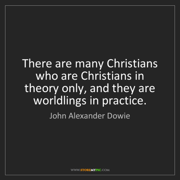 John Alexander Dowie: There are many Christians who are Christians in theory...