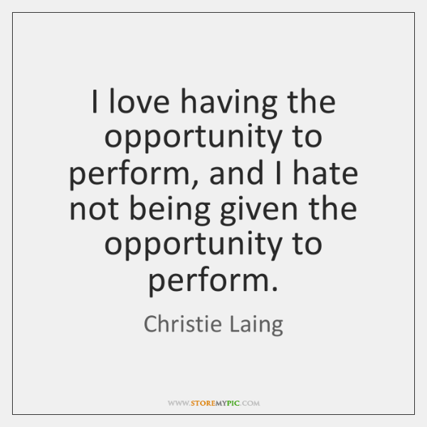 I love having the opportunity to perform, and I hate not being ...
