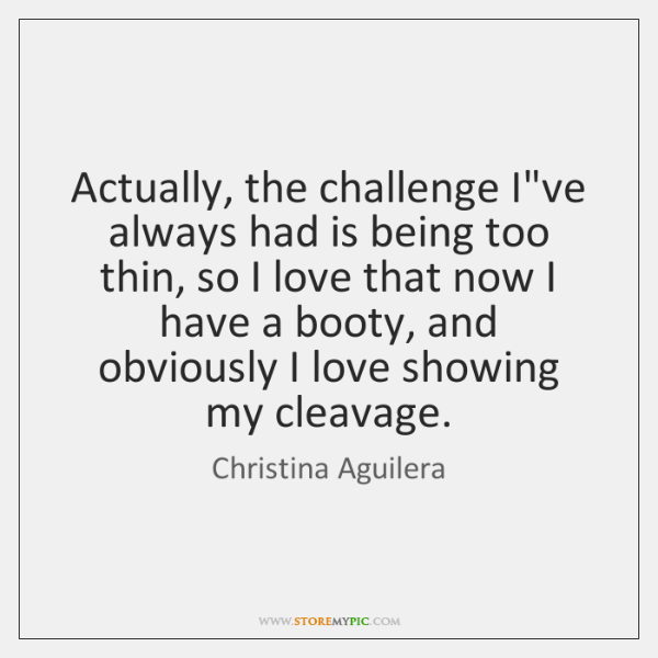 Actually, the challenge I've always had is being too thin, so I ...
