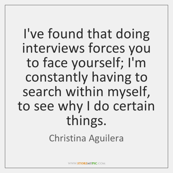 I've found that doing interviews forces you to face yourself; I'm constantly ...