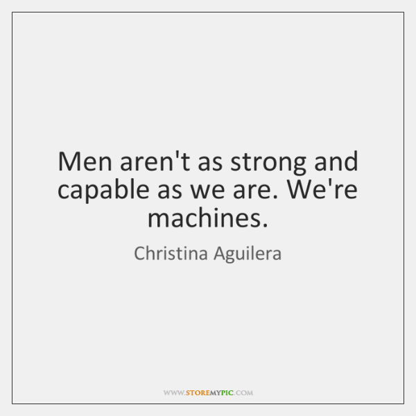 Men aren't as strong and capable as we are. We're machines.