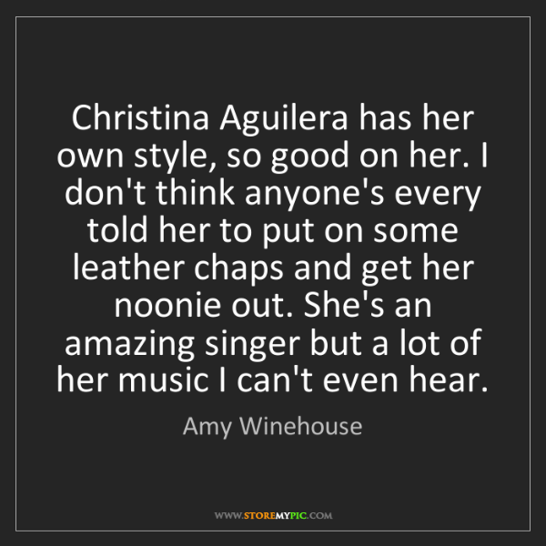 Amy Winehouse: Christina Aguilera has her own style, so good on her....
