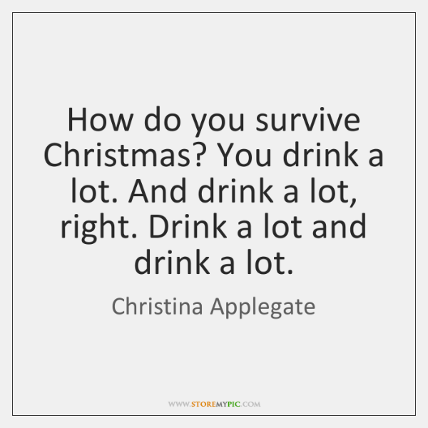 How do you survive Christmas? You drink a lot. And drink a ...